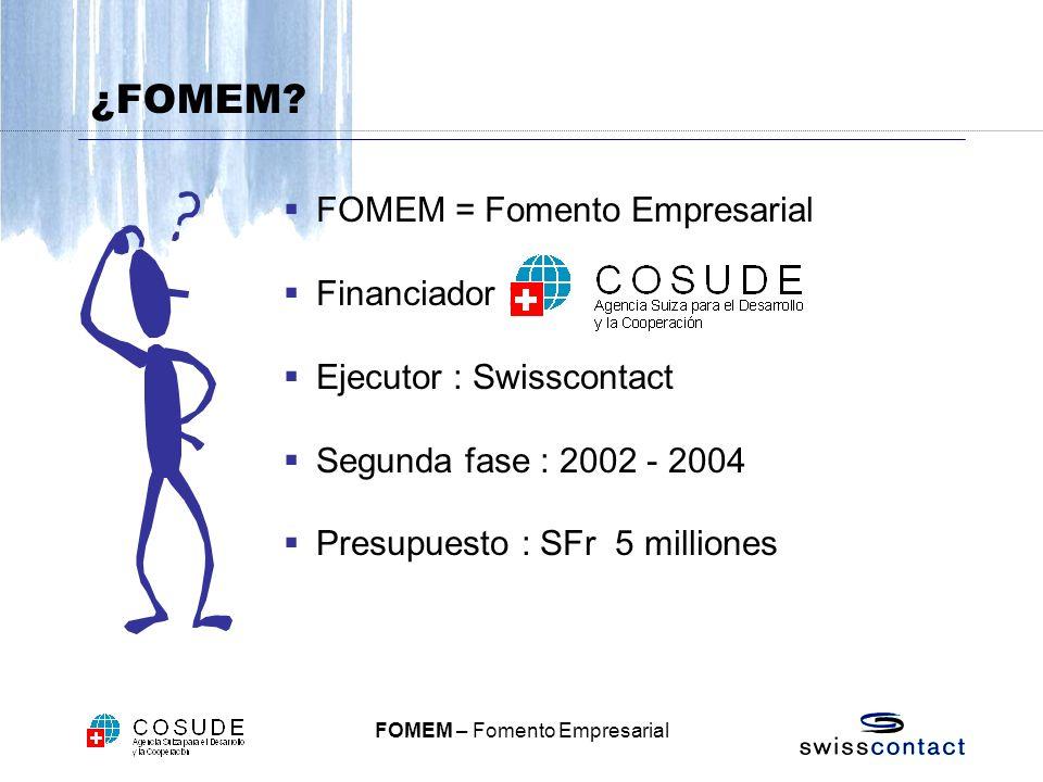 FOMEM – Fomento Empresarial FOMEM = Fomento Empresarial Financiador : Ejecutor : Swisscontact Segunda fase : 2002 - 2004 Presupuesto : SFr 5 milliones ¿FOMEM?