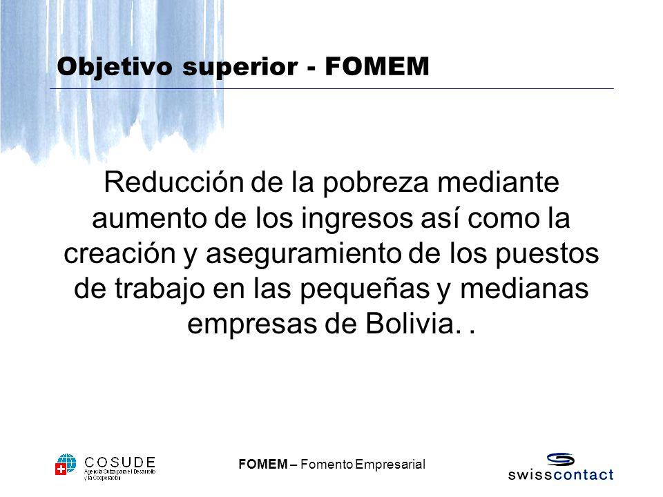 FOMEM – Fomento Empresarial Objetivo superior - FOMEM Reducción de la pobreza mediante aumento de los ingresos así como la creación y aseguramiento de los puestos de trabajo en las pequeñas y medianas empresas de Bolivia..