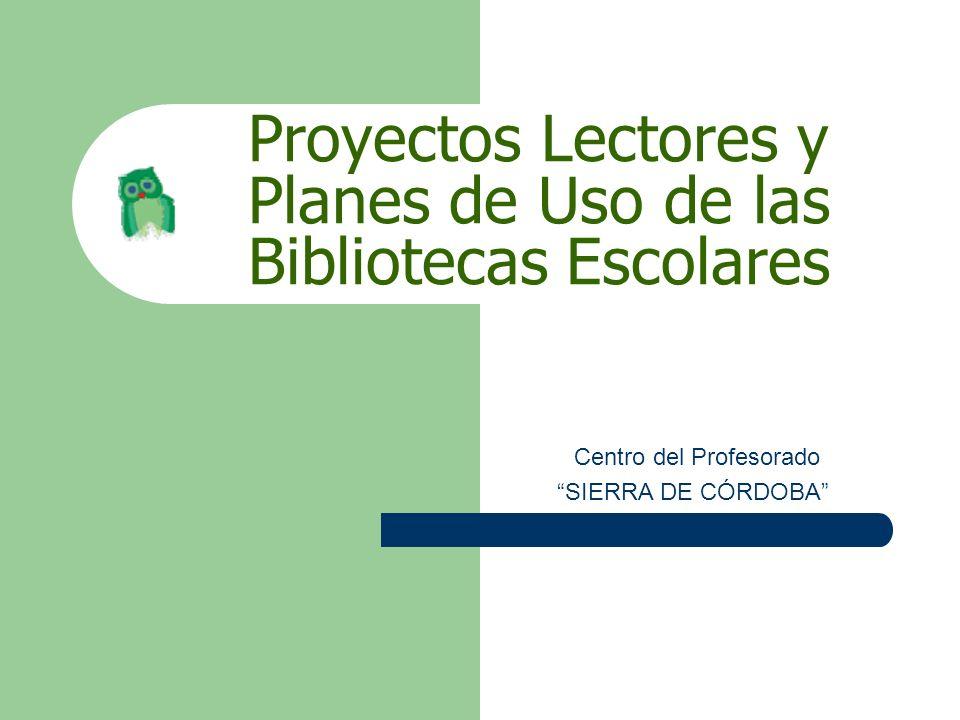 Proyectos Lectores y Planes de Uso de las Bibliotecas Escolares Centro del Profesorado SIERRA DE CÓRDOBA