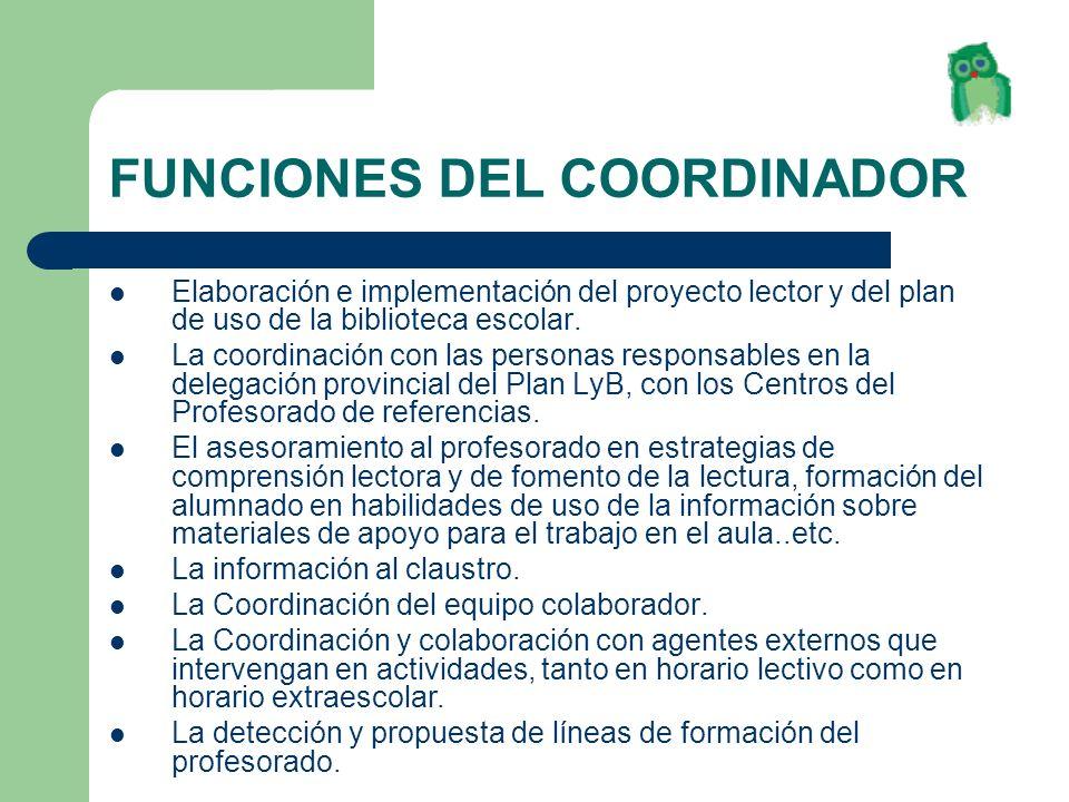 FUNCIONES DEL COORDINADOR Elaboración e implementación del proyecto lector y del plan de uso de la biblioteca escolar. La coordinación con las persona