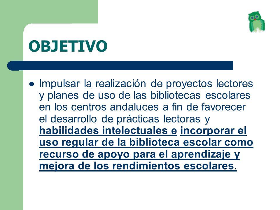 OBJETIVO Impulsar la realización de proyectos lectores y planes de uso de las bibliotecas escolares en los centros andaluces a fin de favorecer el des