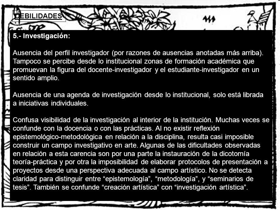 DEBILIDADES 5.- Investigación: Ausencia del perfil investigador (por razones de ausencias anotadas más arriba). Tampoco se percibe desde lo institucio