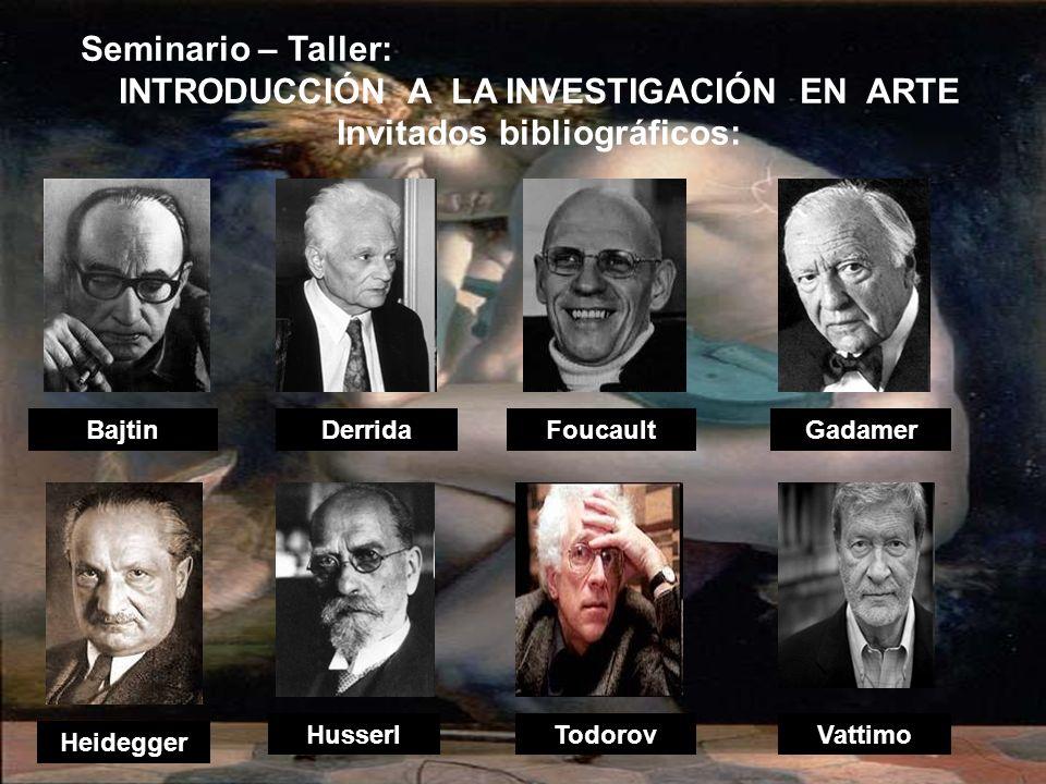 DerridaBajtin Heidegger HusserlVattimo Gadamer Todorov Seminario – Taller: INTRODUCCIÓN A LA INVESTIGACIÓN EN ARTE Invitados bibliográficos: Foucault