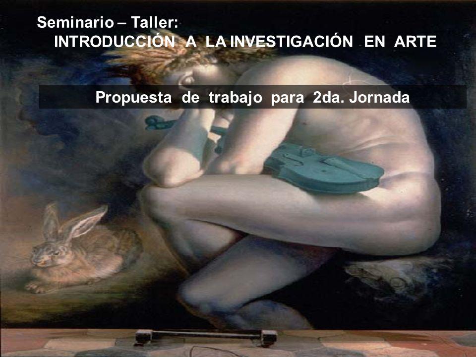 Seminario – Taller: INTRODUCCIÓN A LA INVESTIGACIÓN EN ARTE Propuesta de trabajo para 2da. Jornada