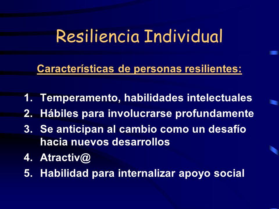 Resiliencia Individual Características de personas resilientes: 1.Temperamento, habilidades intelectuales 2.Hábiles para involucrarse profundamente 3.