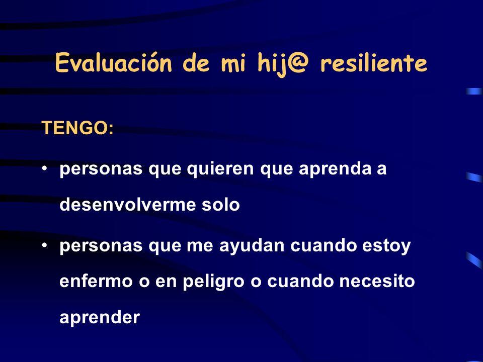 Evaluación de mi hij@ resiliente TENGO: personas que quieren que aprenda a desenvolverme solo personas que me ayudan cuando estoy enfermo o en peligro
