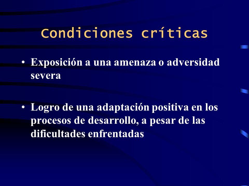 Condiciones críticas Exposición a una amenaza o adversidad severa Logro de una adaptación positiva en los procesos de desarrollo, a pesar de las dific