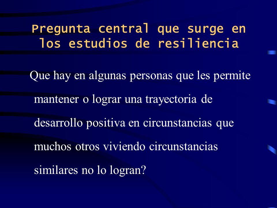 Pregunta central que surge en los estudios de resiliencia Que hay en algunas personas que les permite mantener o lograr una trayectoria de desarrollo