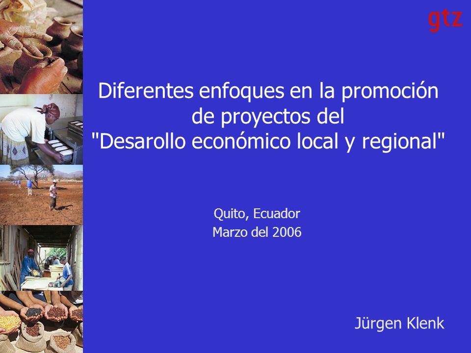 Diferentes enfoques en la promoción de proyectos del Desarollo económico local y regional Quito, Ecuador Marzo del 2006 Jürgen Klenk