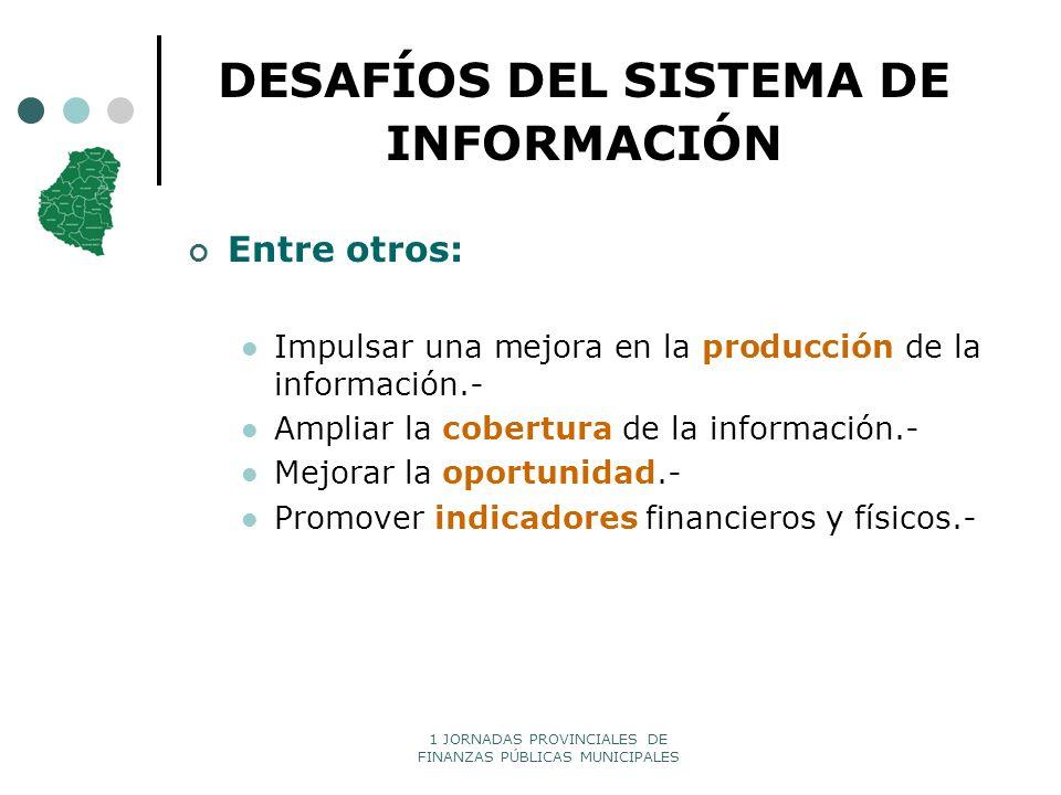 1 JORNADAS PROVINCIALES DE FINANZAS PÚBLICAS MUNICIPALES DESAFÍOS DEL SISTEMA DE INFORMACIÓN Entre otros: Impulsar una mejora en la producción de la i