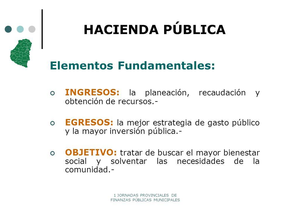 1 JORNADAS PROVINCIALES DE FINANZAS PÚBLICAS MUNICIPALES HACIENDA PÚBLICA Elementos Fundamentales: INGRESOS: la planeación, recaudación y obtención de
