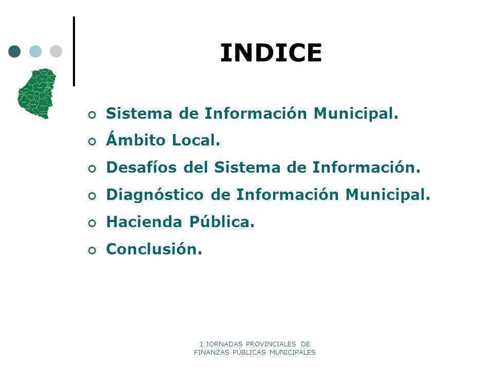 1 JORNADAS PROVINCIALES DE FINANZAS PÚBLICAS MUNICIPALES INDICE Sistema de Información Municipal. Ámbito Local. Desafíos del Sistema de Información. D