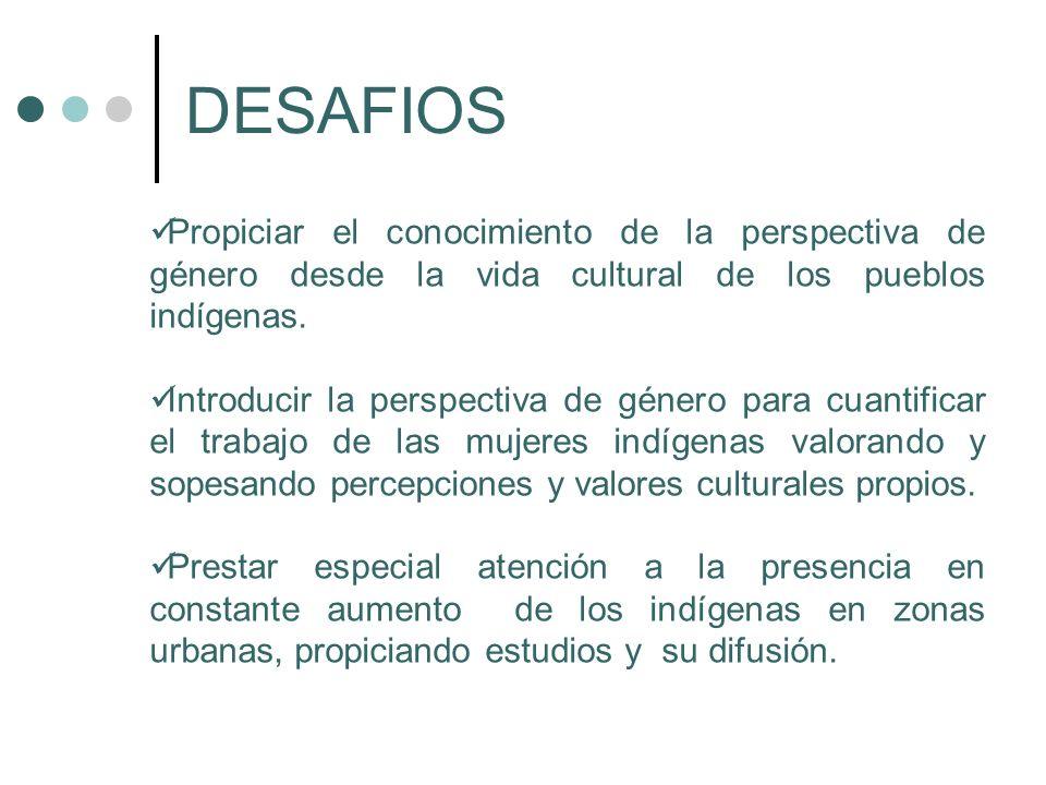 DESAFIOS Propiciar el conocimiento de la perspectiva de género desde la vida cultural de los pueblos indígenas. Introducir la perspectiva de género pa