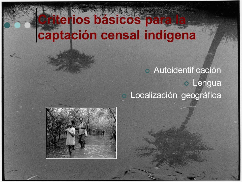 Criterios básicos para la captación censal indígena Autoidentificación Lengua Localización geográfica
