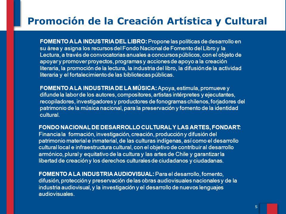 5 Promoción de la Creación Artística y Cultural FONDO NACIONAL DE DESARROLLO CULTURAL Y LAS ARTES, FONDART: Financia la formación, investigación, creación, producción y difusión del patrimonio material e inmaterial, de las culturas indígenas, así como el desarrollo cultural local e infraestructura cultural, con el objetivo de contribuir al desarrollo armónico, plural y equitativo de la cultura y las artes de Chile y garantizar la libertad de creación y los derechos culturales de ciudadanos y ciudadanas.