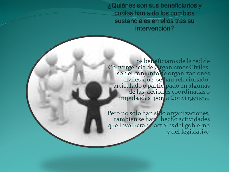 Los beneficiaros de la red de Convergencia de Organismos Civiles, son el conjunto de organizaciones civiles que se han relacionado, articulado o parti