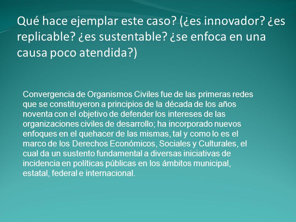 Qué hace ejemplar este caso? (¿es innovador? ¿es replicable? ¿es sustentable? ¿se enfoca en una causa poco atendida?) Convergencia de Organismos Civil