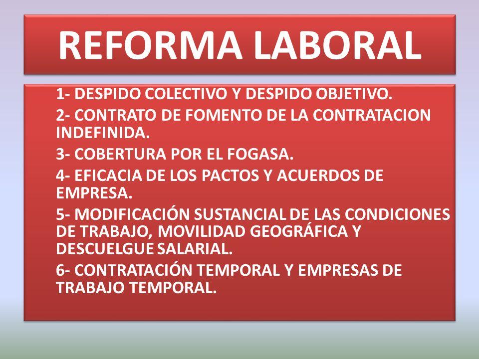 REFORMA LABORAL 1- DESPIDO COLECTIVO Y DESPIDO OBJETIVO. 2- CONTRATO DE FOMENTO DE LA CONTRATACION INDEFINIDA. 3- COBERTURA POR EL FOGASA. 4- EFICACIA