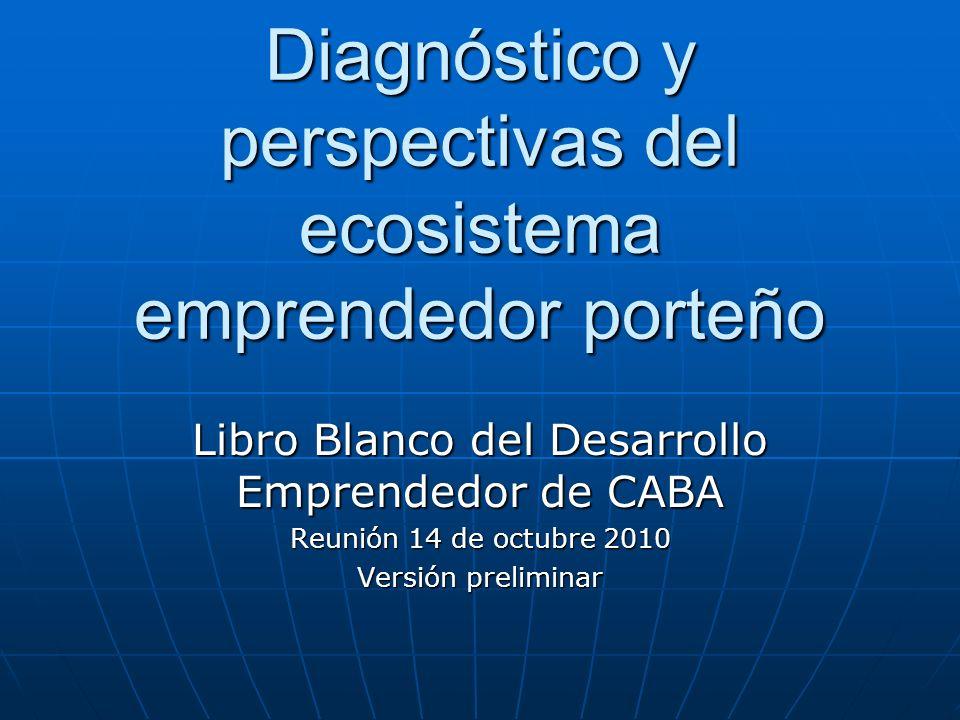 Diagnóstico y perspectivas del ecosistema emprendedor porteño Libro Blanco del Desarrollo Emprendedor de CABA Reunión 14 de octubre 2010 Versión preli