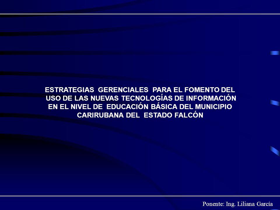 Ponente: Ing. Liliana García ESTRATEGIAS GERENCIALES PARA EL FOMENTO DEL USO DE LAS NUEVAS TECNOLOGÍAS DE INFORMACIÓN EN EL NIVEL DE EDUCACIÓN BÁSICA