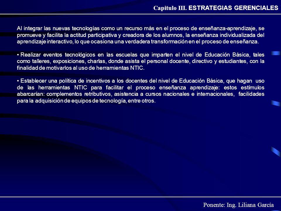 Ponente: Ing. Liliana García Capitulo III. ESTRATEGIAS GERENCIALES Al integrar las nuevas tecnologías como un recurso más en el proceso de enseñanza-a