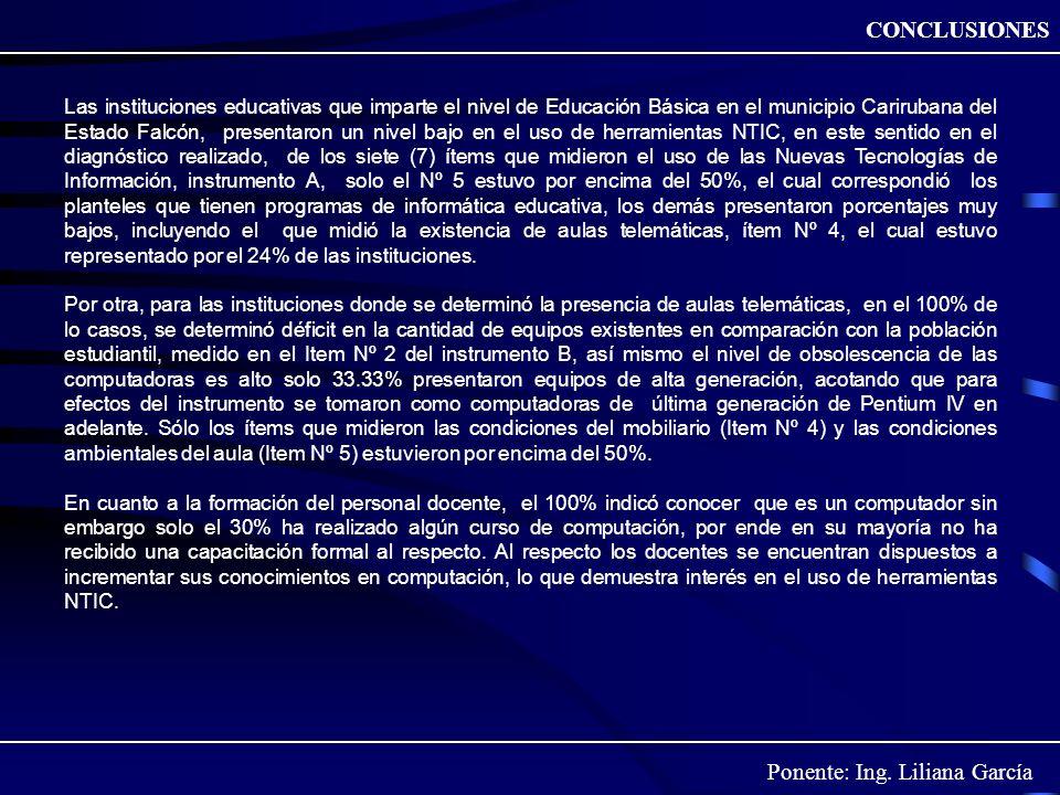 Ponente: Ing. Liliana García CONCLUSIONES Las instituciones educativas que imparte el nivel de Educación Básica en el municipio Carirubana del Estado