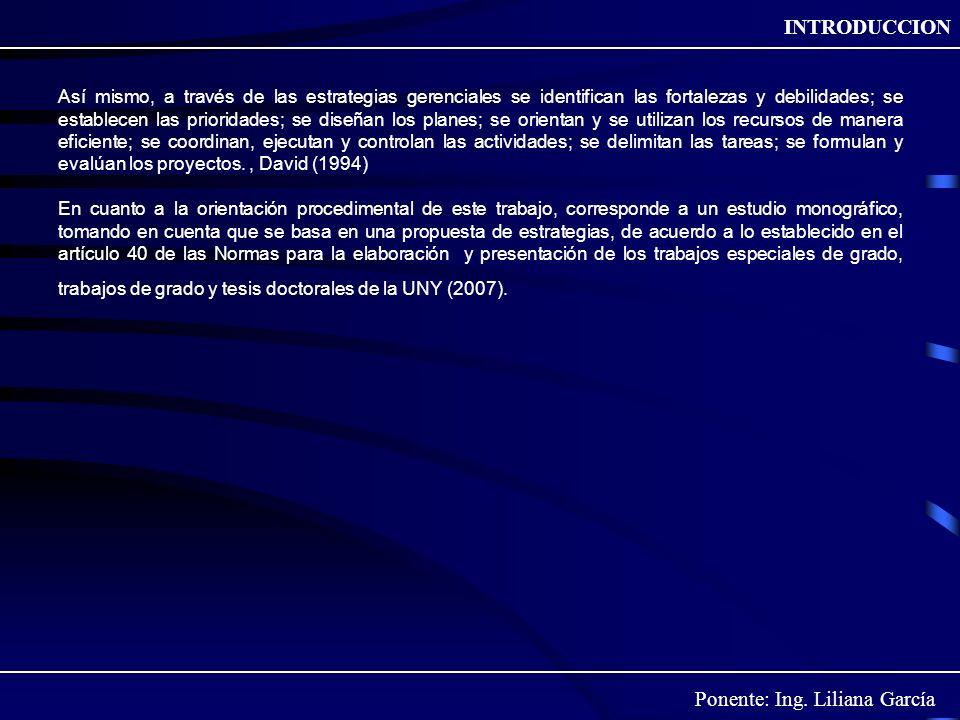 Ponente: Ing. Liliana García INTRODUCCION Así mismo, a través de las estrategias gerenciales se identifican las fortalezas y debilidades; se establece