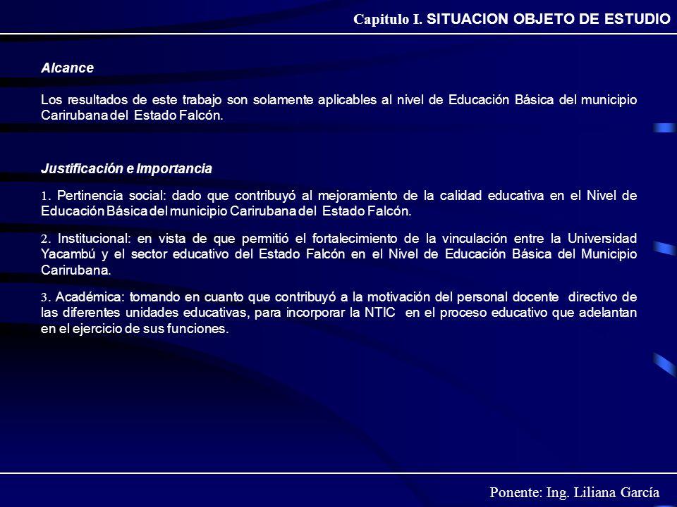 Ponente: Ing. Liliana García Capitulo I. SITUACION OBJETO DE ESTUDIO Alcance Los resultados de este trabajo son solamente aplicables al nivel de Educa