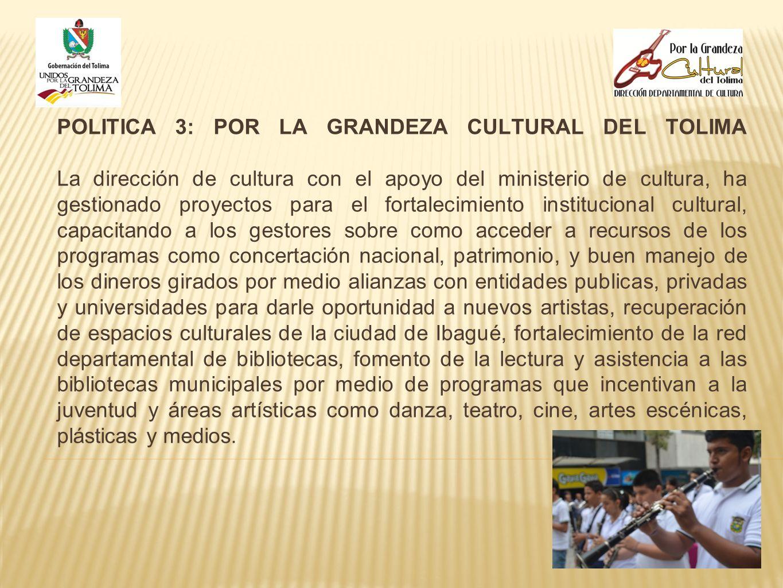 POLITICA 3: POR LA GRANDEZA CULTURAL DEL TOLIMA La dirección de cultura con el apoyo del ministerio de cultura, ha gestionado proyectos para el fortal