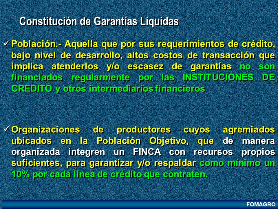 FOMAGRO Constitución de Garantías Líquidas Población.- Aquella que por sus requerimientos de crédito, bajo nivel de desarrollo, altos costos de transa