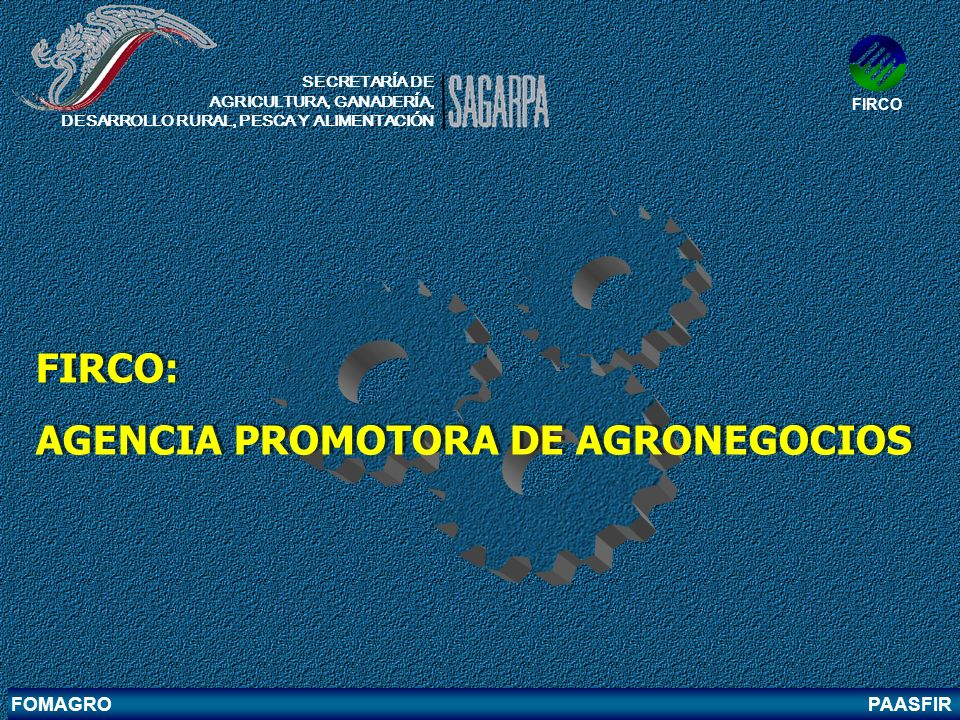 FOMAGRO PAASFIR FIRCO: AGENCIA PROMOTORA DE AGRONEGOCIOS FIRCO: AGENCIA PROMOTORA DE AGRONEGOCIOS SECRETARÍA DE AGRICULTURA, GANADERÍA, DESARROLLO RUR