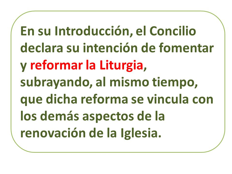 En su Introducción, el Concilio declara su intención de fomentar y reformar la Liturgia, subrayando, al mismo tiempo, que dicha reforma se vincula con