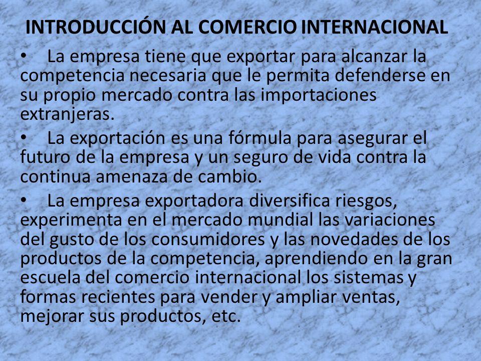 INTRODUCCIÓN AL COMERCIO INTERNACIONAL La empresa tiene que exportar para alcanzar la competencia necesaria que le permita defenderse en su propio mer