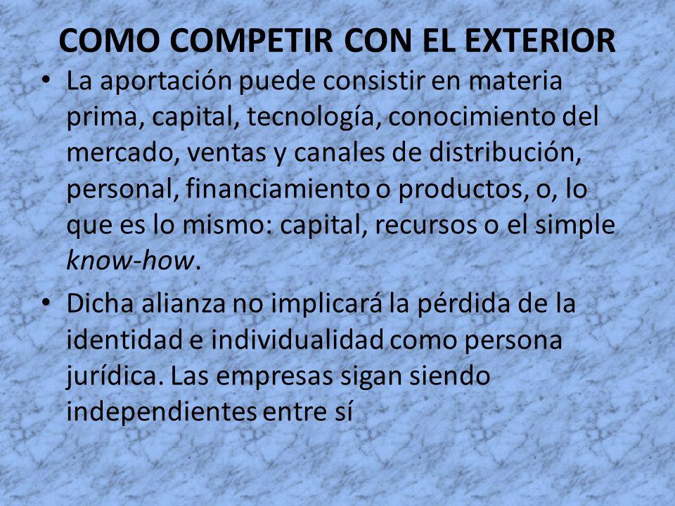COMO COMPETIR CON EL EXTERIOR La aportación puede consistir en materia prima, capital, tecnología, conocimiento del mercado, ventas y canales de distr