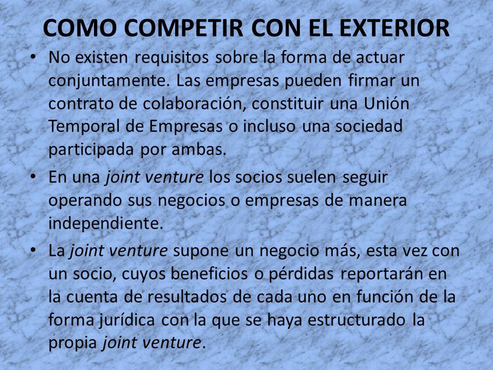 COMO COMPETIR CON EL EXTERIOR No existen requisitos sobre la forma de actuar conjuntamente. Las empresas pueden firmar un contrato de colaboración, co