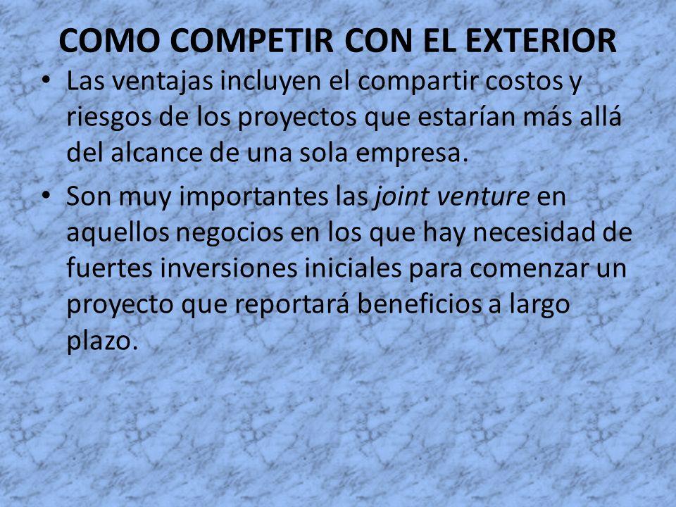 COMO COMPETIR CON EL EXTERIOR Las ventajas incluyen el compartir costos y riesgos de los proyectos que estarían más allá del alcance de una sola empre