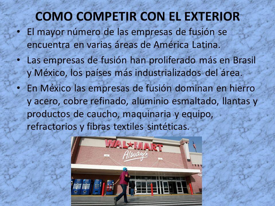 COMO COMPETIR CON EL EXTERIOR El mayor número de las empresas de fusión se encuentra en varias áreas de América Latina. Las empresas de fusión han pro