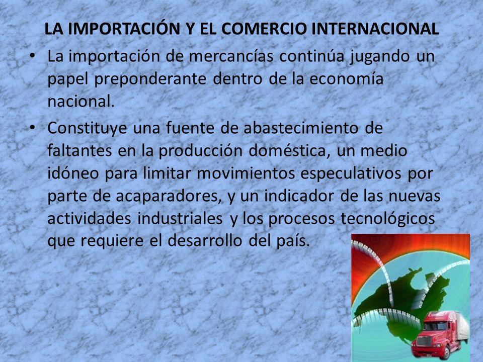 LA IMPORTACIÓN Y EL COMERCIO INTERNACIONAL La importación de mercancías continúa jugando un papel preponderante dentro de la economía nacional. Consti