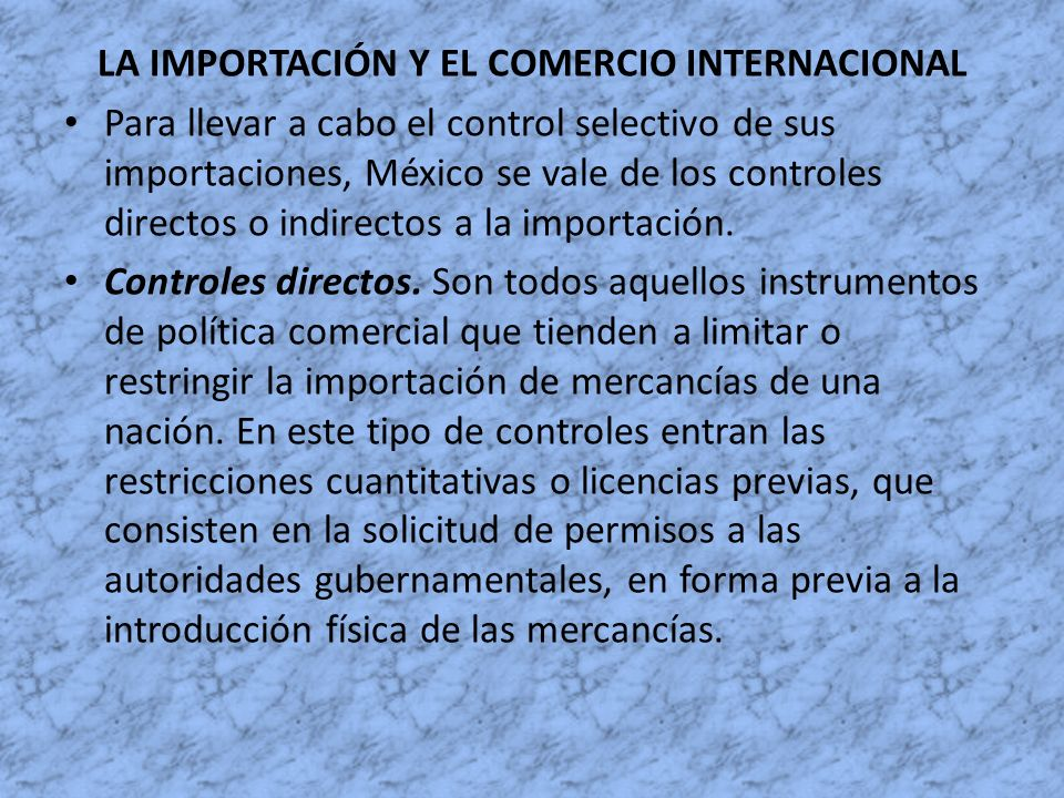 LA IMPORTACIÓN Y EL COMERCIO INTERNACIONAL Para llevar a cabo el control selectivo de sus importaciones, México se vale de los controles directos o in