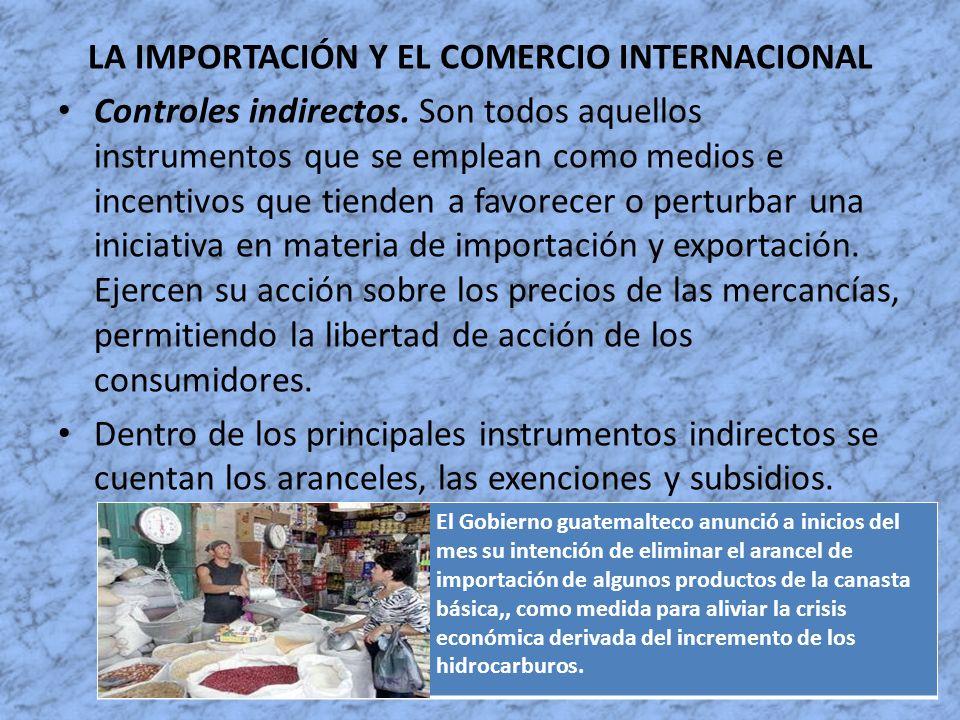 LA IMPORTACIÓN Y EL COMERCIO INTERNACIONAL Controles indirectos. Son todos aquellos instrumentos que se emplean como medios e incentivos que tienden a
