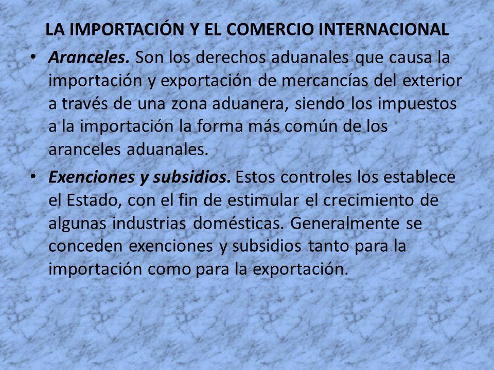 LA IMPORTACIÓN Y EL COMERCIO INTERNACIONAL Aranceles. Son los derechos aduanales que causa la importación y exportación de mercancías del exterior a t
