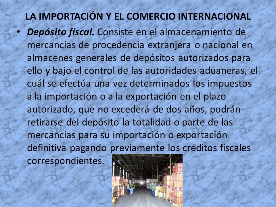 LA IMPORTACIÓN Y EL COMERCIO INTERNACIONAL Depósito fiscal. Consiste en el almacenamiento de mercancías de procedencia extranjera o nacional en almace