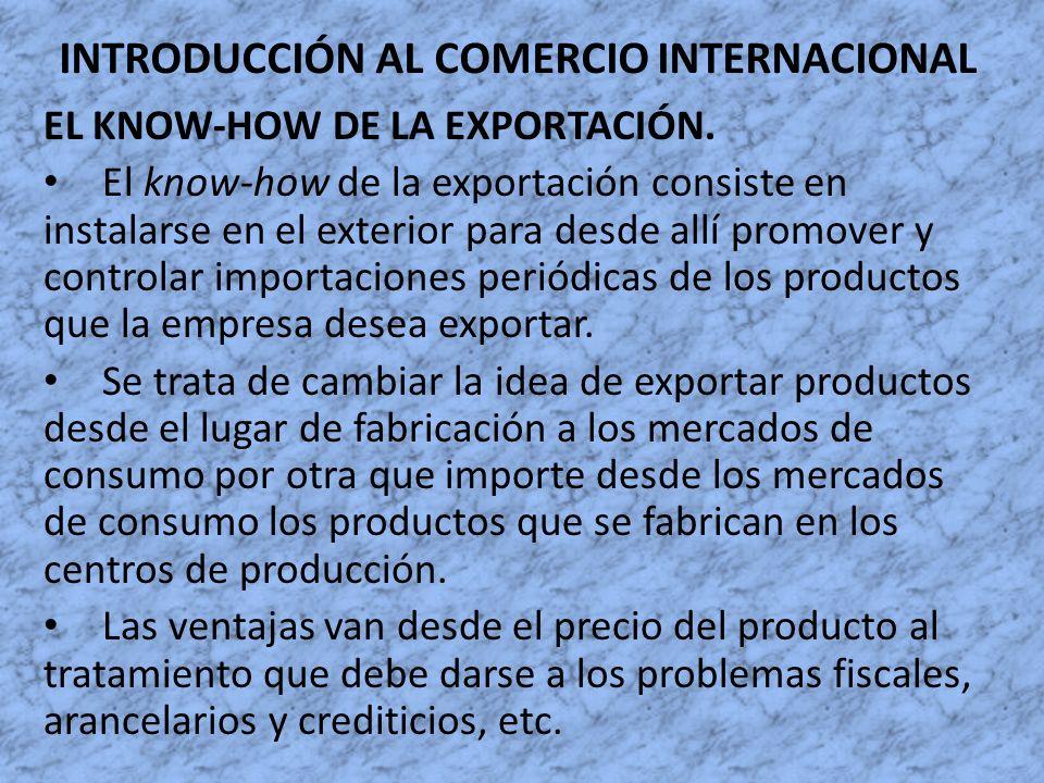 INTRODUCCIÓN AL COMERCIO INTERNACIONAL EL KNOW-HOW DE LA EXPORTACIÓN. El know-how de la exportación consiste en instalarse en el exterior para desde a
