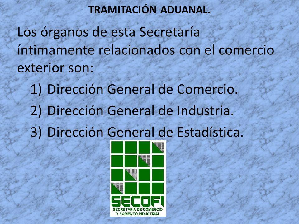 TRAMITACIÓN ADUANAL. Los órganos de esta Secretaría íntimamente relacionados con el comercio exterior son: 1)Dirección General de Comercio. 2)Direcció
