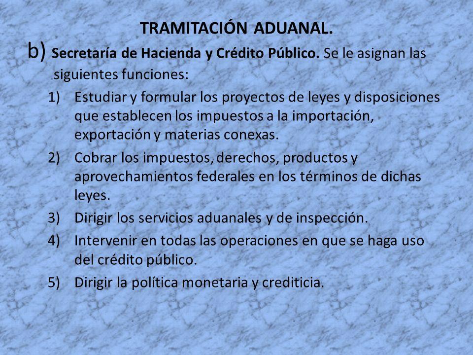 TRAMITACIÓN ADUANAL. b) Secretaría de Hacienda y Crédito Público. Se le asignan las siguientes funciones: 1)Estudiar y formular los proyectos de leyes