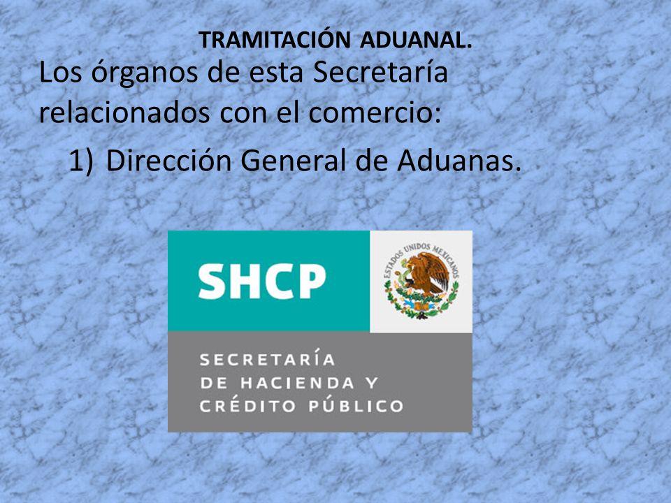 TRAMITACIÓN ADUANAL. Los órganos de esta Secretaría relacionados con el comercio: 1)Dirección General de Aduanas.