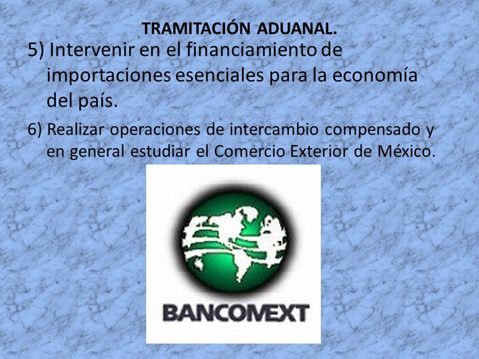 TRAMITACIÓN ADUANAL. 5) Intervenir en el financiamiento de importaciones esenciales para la economía del país. 6) Realizar operaciones de intercambio