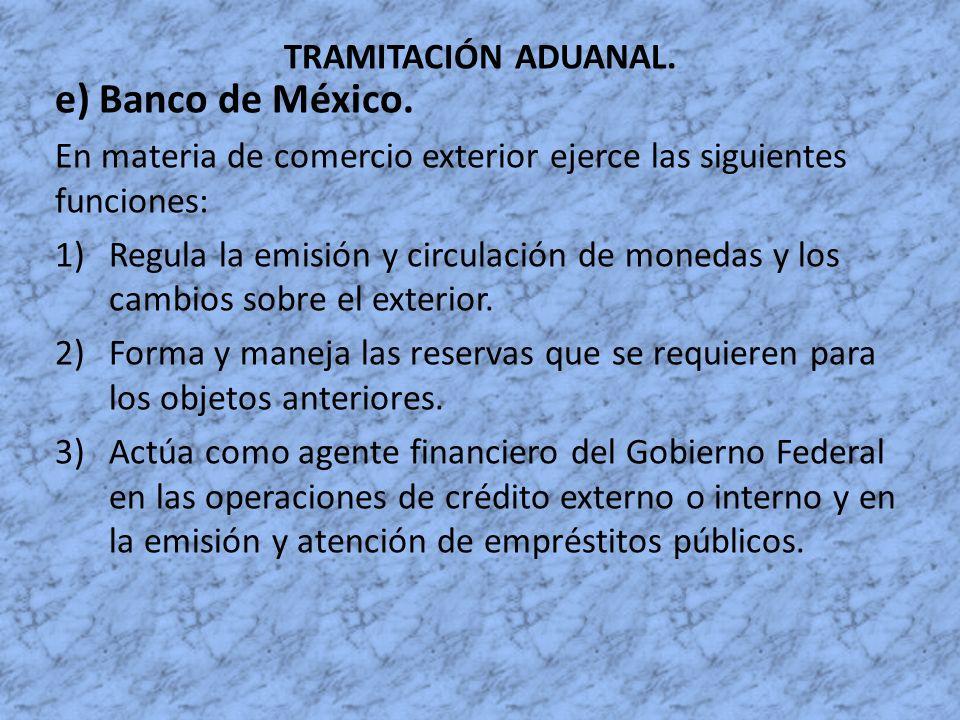 TRAMITACIÓN ADUANAL. e) Banco de México. En materia de comercio exterior ejerce las siguientes funciones: 1)Regula la emisión y circulación de monedas