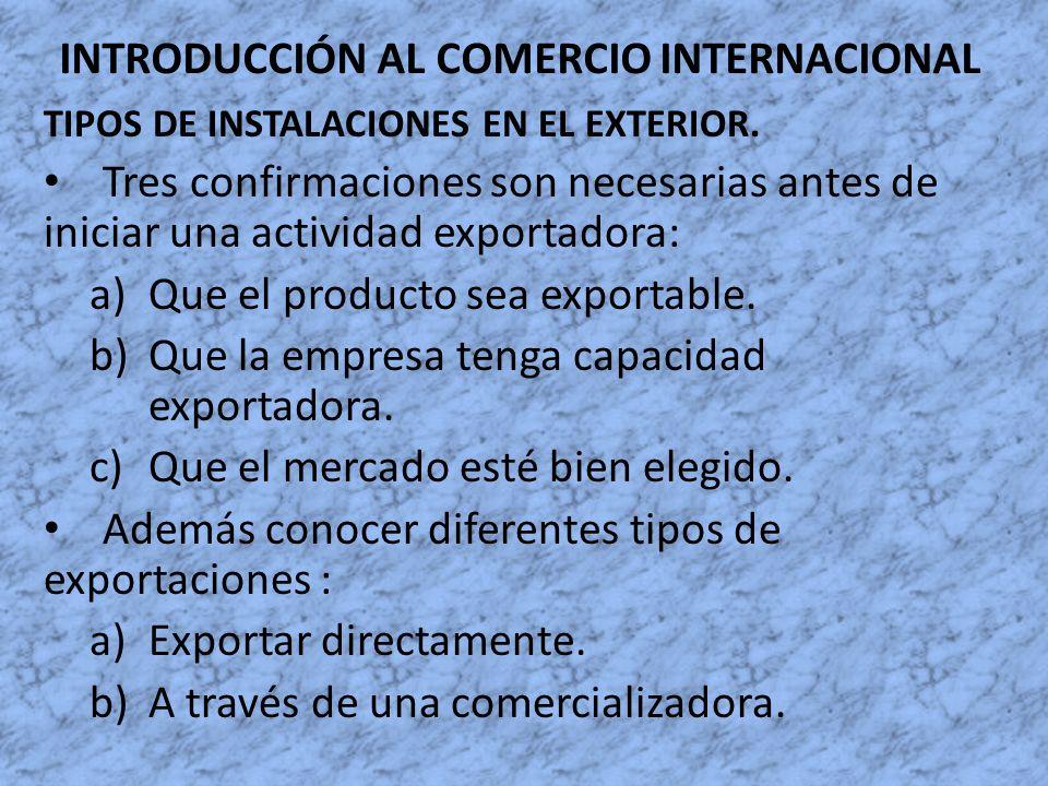 INTRODUCCIÓN AL COMERCIO INTERNACIONAL TIPOS DE INSTALACIONES EN EL EXTERIOR. Tres confirmaciones son necesarias antes de iniciar una actividad export