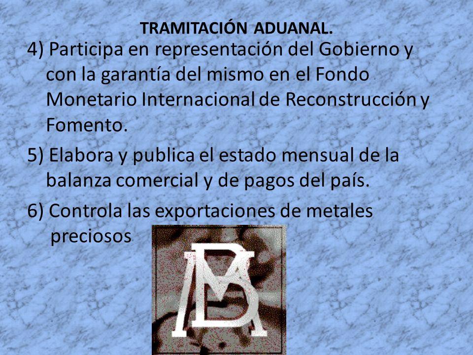 TRAMITACIÓN ADUANAL. 4) Participa en representación del Gobierno y con la garantía del mismo en el Fondo Monetario Internacional de Reconstrucción y F
